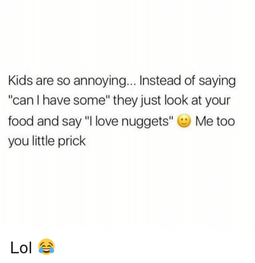 """Food, Funny, and Lol: Kids are so annoying... Instead of saying  """"can I have some"""" they just look at your  food and say """"I love nuggets"""" Me too  you little prick Lol 😂"""
