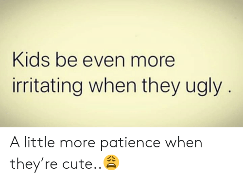 Cute, Ugly, and Kids: Kids be even more  irritating when they ugly A little more patience when they're cute..😩