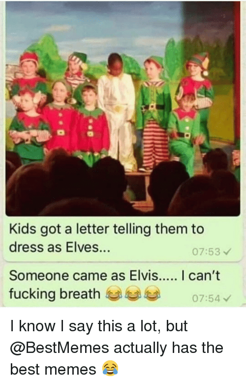 elves: Kids got a letter telling them to  dress as Elves...  07:53  fucking breath  07:54 I know I say this a lot, but @BestMemes actually has the best memes 😂