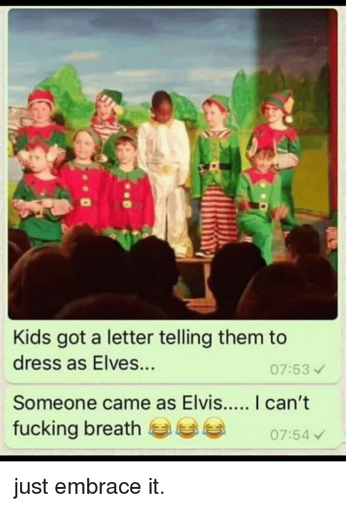 elves: Kids got a letter telling them to  dress as Elves...  07:53  fucking breath  07:54 just embrace it.