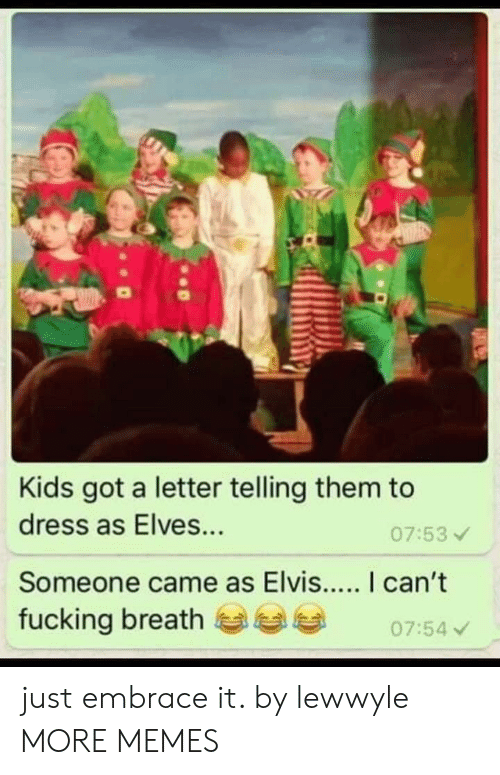 elves: Kids got a letter telling them to  dress as Elves...  07:53  fucking breath  07:54 just embrace it. by lewwyle MORE MEMES