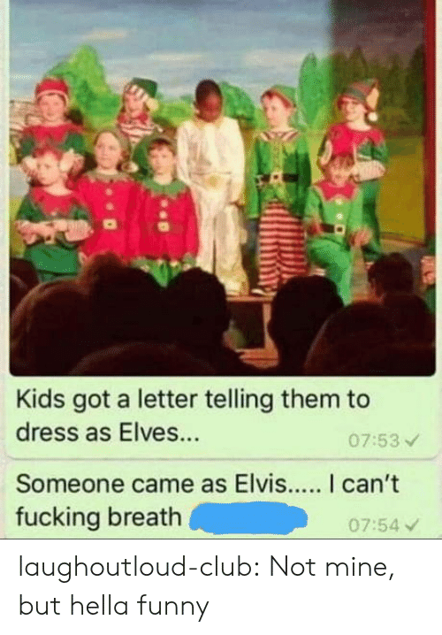 elves: Kids got a letter telling them to  dress as Elves...  Someone came as Elvis... I can't  fucking breath  07:53  07:54 v laughoutloud-club:  Not mine, but hella funny