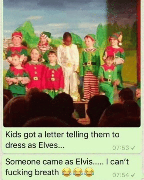 elves: Kids got a letter telling them to  dress as Elves...  07:53  Someone came as Elvis... I can't  fucking breath0754