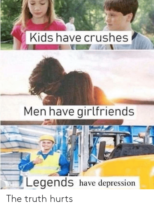 Truth Hurts: Kids have crushes  Men have girlfriends  Legends have depression The truth hurts