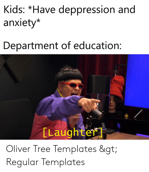 Anxiety, Kids, and Tree: Kids: *Have deppression and  anxiety*  Department of education  [Laughter Oliver Tree Templates > Regular Templates