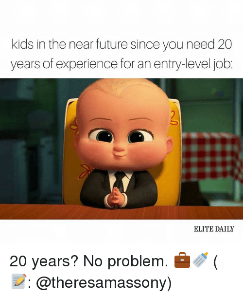 Memes, Elitism, and Experience: kids in the near future since you need 20  years of experience for an entry-level job  ELITE DAILY 20 years? No problem. 💼🍼 (📝: @theresamassony)