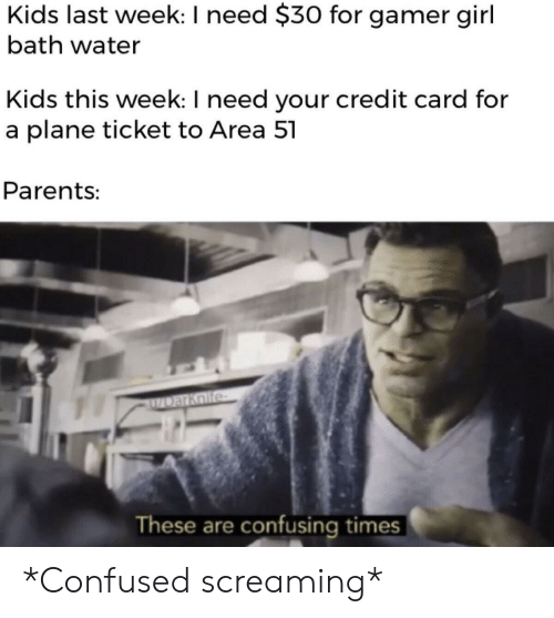 Confused, Parents, and Girl: Kids last week: I need $30 for gamer girl  bath water  Kids this week: I need your credit card for  a plane ticket to Area 51  Parents:  ZDarKoife  These are confusing times *Confused screaming*