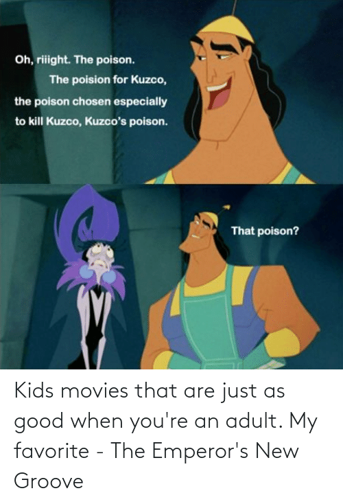 adult: Kids movies that are just as good when you're an adult. My favorite - The Emperor's New Groove