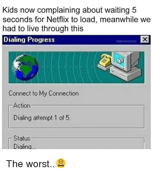 dialing: Kids now complaining about waiting 5  seconds for Netflix to load, meanwhile we  had to live through this  Dialing Progress  THROW&  Connect to My Connection  r Action  Dialing attempt 1 of 5.  Status  Dialina The worst..😩