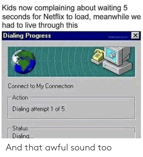 Progress: Kids now complaining about waiting 5  seconds for Netflix to load, meanwhile we  had to live through this  Dialing Progress  THROWS  Connect to My Connection  Action  Dialing attempt 1 of 5  Status  Dialina..  X And that awful sound too