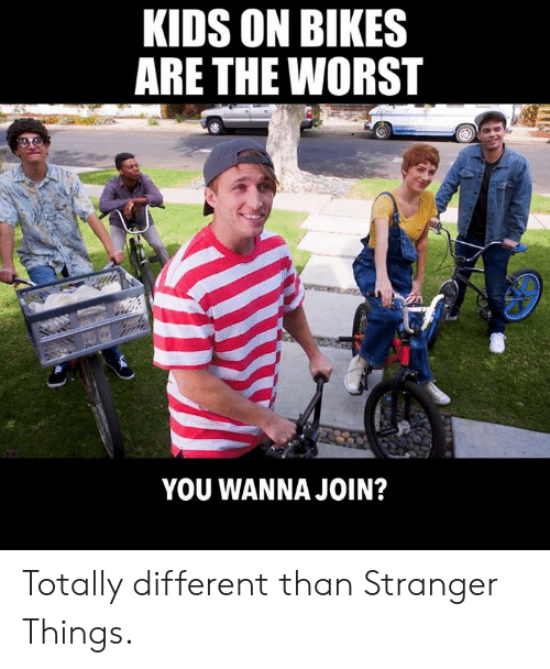 bikes: KIDS ON BIKES  ARE THE WORST  YOU WANNA JOIN? Totally different than Stranger Things.