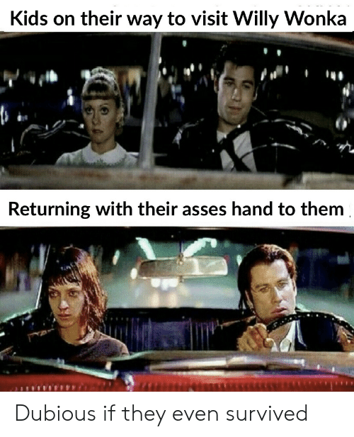 willy: Kids on their way to visit Willy Wonka  Returning with their asses hand to them Dubious if they even survived