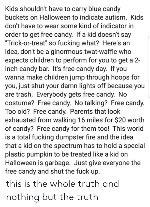 "waffle: Kids shouldn't have to carry blue candy  buckets on Halloween to indicate autism. Kids  don't have to wear some kind of indicator in  order to get free candy. If a kid doesn't say  ""Trick-or-treat"" so fucking what? Here's an  idea, don't be a ginormous twat-waffle who  expects children to perform for you to get a 2-  inch candy bar. It's free candy day. If you  wanna make children jump through hoops for  you, just shut your damn lights off because you  are trash. Everybody gets free candy. No  costume? Free candy. No talking? Free candy.  Too old? Free candy. Parents that look  exhausted from walking 16 miles for $20 worth  of candy? Free candy for them too! This world  is a total fucking dumpster fire and the idea  that a kid on the spectrum has to hold a special  plastic pumpkin to be treated like a kid on  Halloween is garbage. Just give everyone the  free candy and shut the fuck up. this is the whole truth and nothing but the truth"