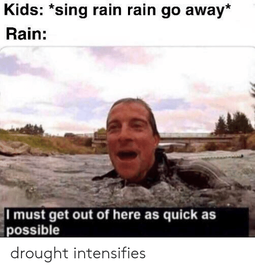 Kids, Rain, and Intensifies: Kids: *sing rain rain go away*  Rain:  I must get out of here as quick as  possible drought intensifies