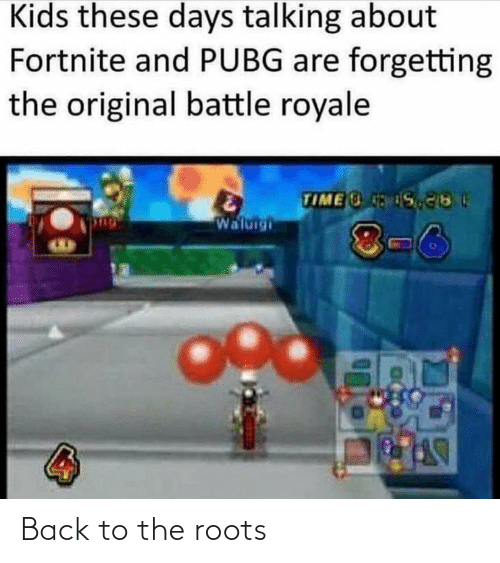 roots: Kids these days talking about  Fortnite and PUBG are forgetting  the original battle royale  TIME S  Waluigi  8-6 Back to the roots