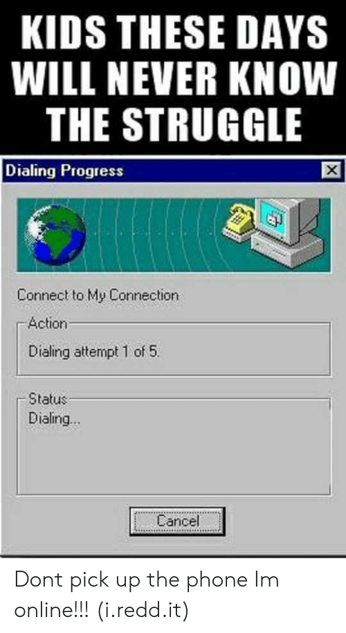 dialing: KIDS THESE DAYS  WILL NEVER KNOW  THE STRUGGLE  Dialing Progress  Connect to My Connection  Action  Dialing attempt 1 of 5  Status  Dialing...  Cancel Dont pick up the phone Im online!!! (i.redd.it)
