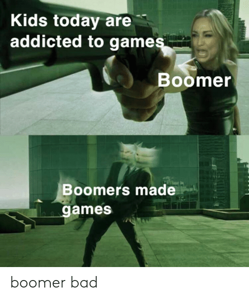 Addicted: Kids today are  addicted to games  Boomer  Boomers made  games boomer bad