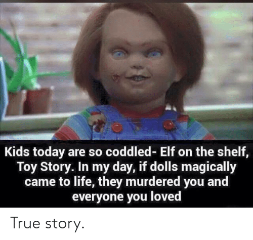 Elf on the shelf: Kids today are so coddled- Elf on the shelf,  Toy Story. In my day, if dolls magically  came to life, they murdered you and  everyone you loved True story.