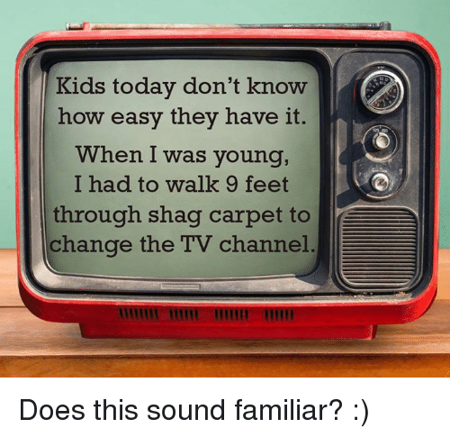 tv channel: Kids today don't know  how easy they have it.  When I was young,  I had to walk 9 feet  through shag carpet to  change the TV channel Does this sound familiar? :)