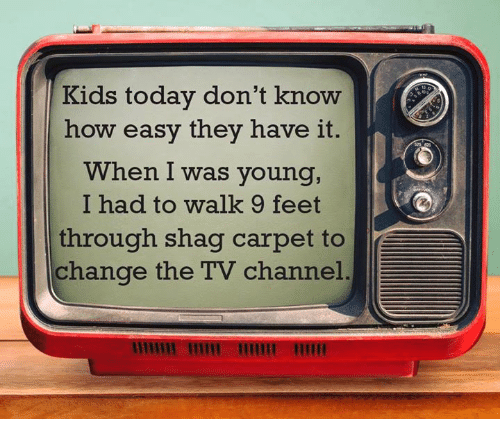 tv channel: Kids today don't know  how easy they have it.  When I was young,  I had to walk 9 feet  through shag carpet to  change the TV channel.