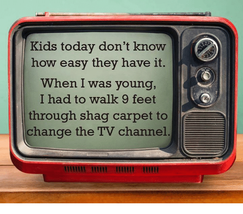 tv channel: Kids today don't know  how easy they have it.  When I was young,  I had to walk 9 feet  through shag carpet to  change the TV channel