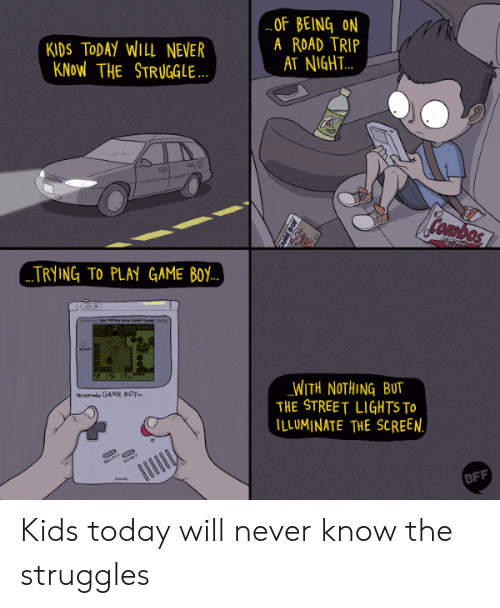 game boy: KIDS TODAY WILL NEVER  KNoW THE STRUGGLE  OF BEING ON  A ROAD TRIP  AT NIGH.T..  Combos  TRYING TO PLAY GAME BoY  WITH NOTHING BUT  THE STREET LIGHTS To  ILLUMINATE THE SCREEN  Nineeni GAME BOY.  BFF Kids today will never know the struggles