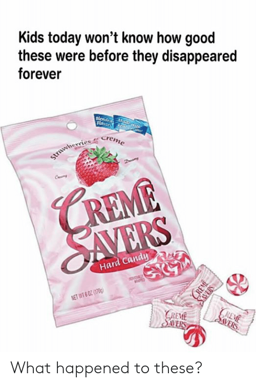 disappeared: Kids today won't know how good  these were before they disappeared  forever  Flaror N/G  strawherries Creme  CREME  SAVERS  Hard Candy  ovcUALY  NET WT 6 02 (1700)  REME  | SVERS  GREME  SAVERS  CREME  SAVERS What happened to these?