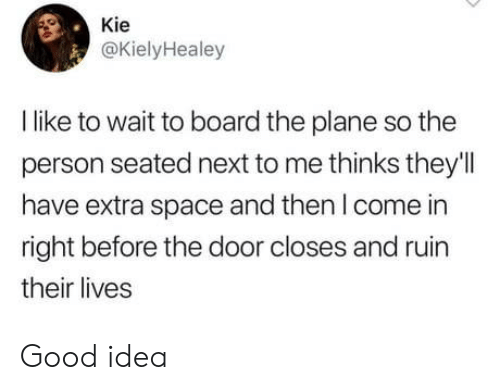 Their Lives: Kie  @KielyHealey  I like to wait to board the plane so the  person seated next to me thinks they'l  have extra space and then I come in  right before the door closes and ruin  their lives Good idea