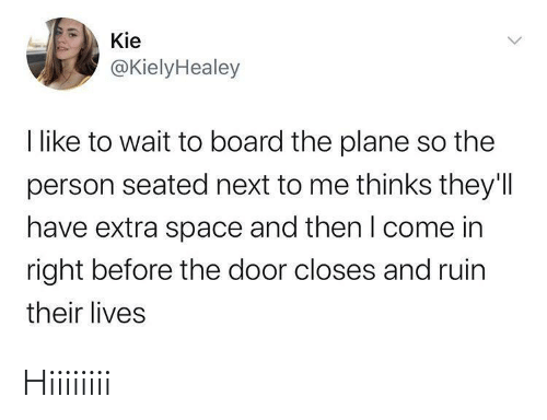 Come In: Kie  @KielyHealey  I like to wait to board the plane so the  person seated next to me thinks they'll  have extra space and then I come in  right before the door closes and ruin  their lives Hiiiiiiii