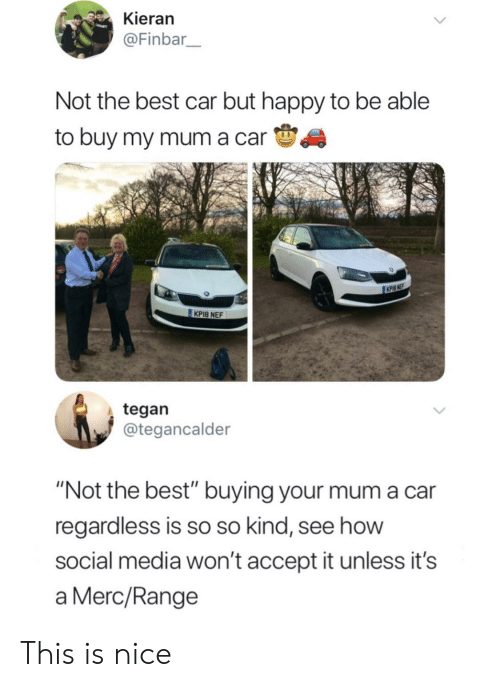 "Cars, Social Media, and Best: Kieran  @Finbar  Not the best car but happy to be able  to buy my mum a carS  KPI8 NEF  tegan  @tegancalder  ""Not the best"" buying your mum a car  regardless is so so kind, see how  social media won't accept it unless it's  a Merc/Range This is nice"