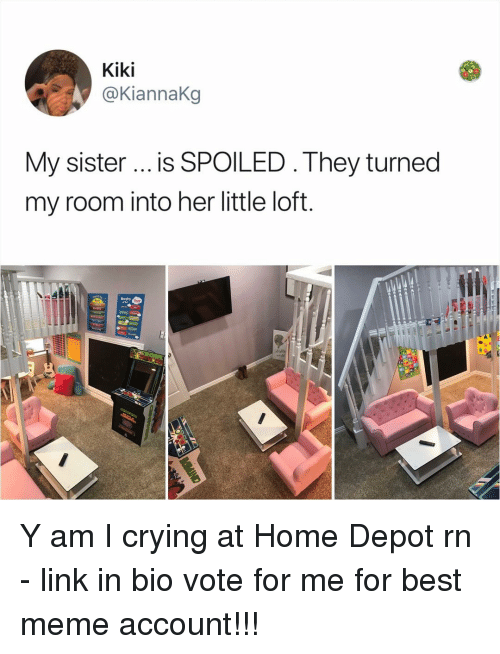 Crying, Meme, and Memes: Kiki  @KiannaKg  My sister is SPOILED . They turned  my room into her little loft  lllta Y am I crying at Home Depot rn - link in bio vote for me for best meme account!!!