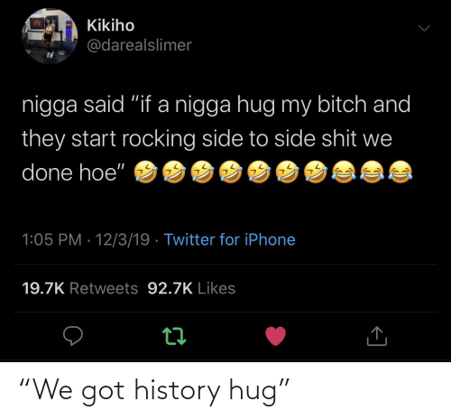 """Bitch, Hoe, and Iphone: Kikiho  @darealslimer  nigga said """"if a nigga hug my bitch and  they start rocking side to side shit we  done hoe""""  1:05 PM · 12/3/19 · Twitter for iPhone  19.7K Retweets 92.7K Likes """"We got history hug"""""""