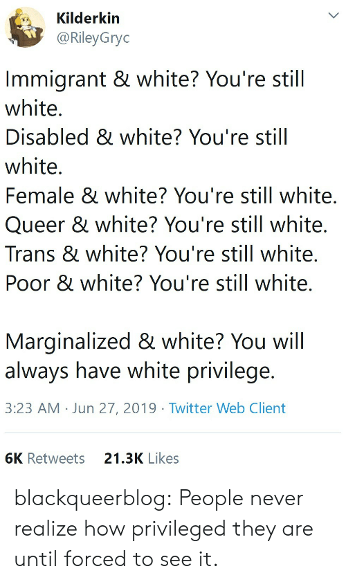 White Privilege: Kilderkin  @RileyGryc  Immigrant & white? You're still  white.  Disabled & white? You're still  white.  Female & white? You're still white.  Queer & white? You're still white.  Trans & white? You're still white.  Poor & white? You're still white.  Marginalized & white? You will  always have white privilege.  3:23 AM Jun 27, 2019 Twitter Web Client  6K Retweets  21.3K Likes blackqueerblog: People never realize how privileged they are until forced to see it.