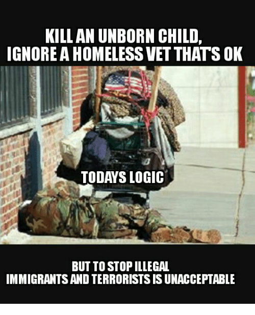 Unaccept: KILL AN UNBORN CHILD,  IGNORE A HOMELESS VETTHATS OK  TODAYS LOGIC  BUT TO STOPILLEGAL  IMMIGRANTS AND TERRORISTS IS UNACCEPTABLE