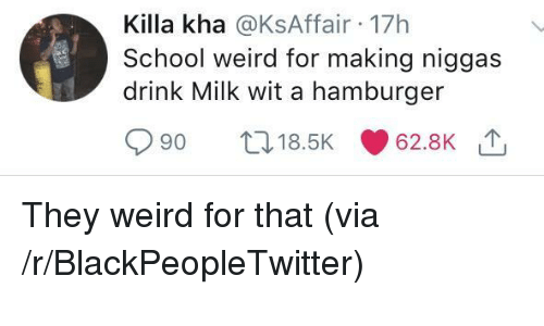 Blackpeopletwitter, School, and Weird: Killa kha @KsAffair 17h  School weird for making niggas  drink Milk wit a hamburger  90 t. 18.5K 62.8K They weird for that (via /r/BlackPeopleTwitter)