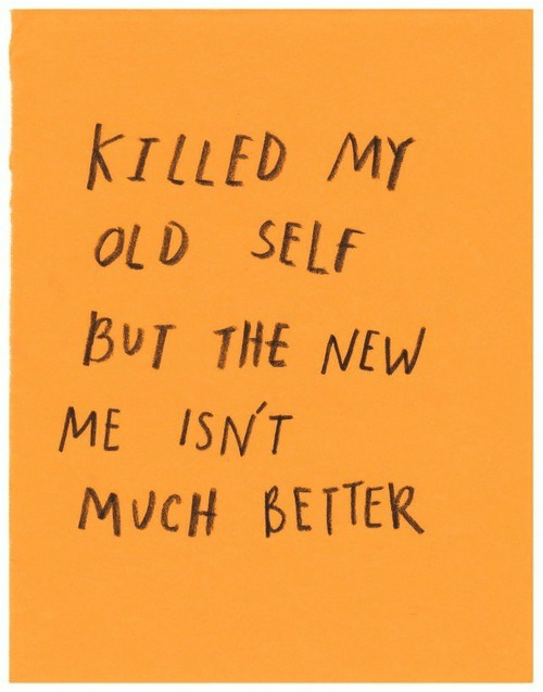 Old, New, and  Better: KILLED MY  OLD SELf  BUT THE NEW  ME ISNT  MUCH BETTER