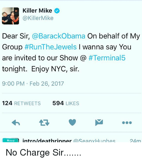 invitations: Killer Mike  @Killer Mike  Dear Sir, @Barack Obama  On behalf of My  Group  #Run The Jewels  l wanna say You  are invited to our Show  #Terminal5  tonight. Enjoy NYC, sir.  9:00 PM Feb 26, 2017  124  RETWEETS 594  LIKES  Weed  intro Ideathrinner  SeanyHughes  24 m No Charge Sir.......