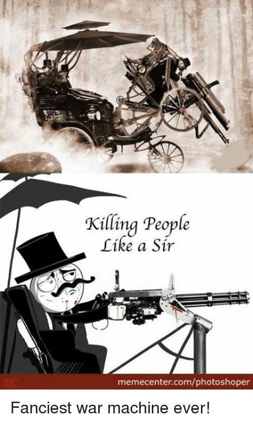 Machining: Killing People  Tike a Sir  memecenter.com/photoshoper Fanciest war machine ever!