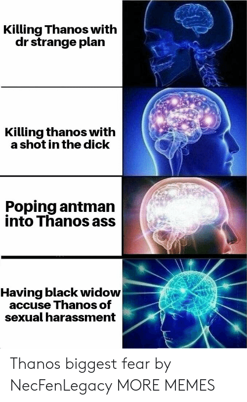 Black Widow: Killing Thanos with  dr strange plan  Killing thanos with  a shot in the dick  Poping antman  into Thanos ass  Having black widow  accuse Thanos of  sexual harassment Thanos biggest fear by NecFenLegacy MORE MEMES