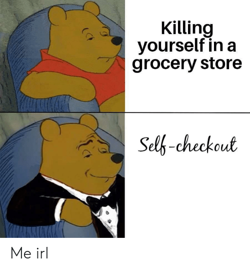 Grocery: Killing  yourself in a  grocery store  Self-checkout Me irl