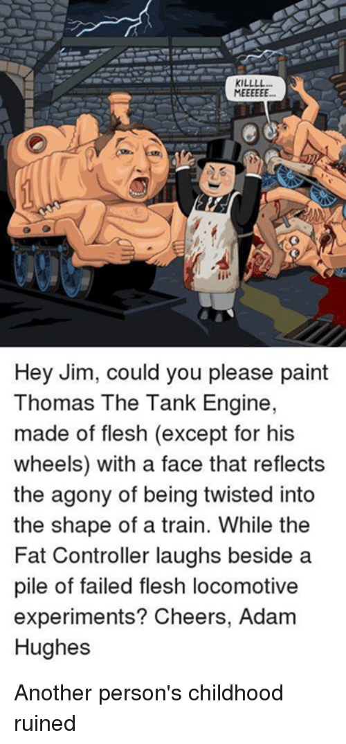 Exceptation: KILLLL  Hey Jim, could you please paint  Thomas The Tank Engine,  made of flesh (except for his  wheels) with a face that reflects  the agony of being twisted into  the shape of a train. While the  Fat Controller laughs beside a  pile of failed flesh locomotive  experiments? Cheers, Adam  Hughes Another person's childhood ruined