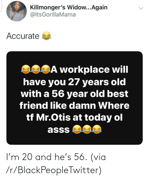 best friend: Killmonger's Widow...Again  @ltsGorillaMama  Accurate a  asSĀ workplace will  have you 27 years old  with a 56 year old best  friend like damn Where  tf Mr.Otis at today ol  asss  <> I'm 20 and he's 56. (via /r/BlackPeopleTwitter)