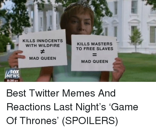 Twitter Memes: KILLS INNOCENTS  WITH WILDFIRE  KILLS MASTERS  TO FREE SLAVES  MAD QUEEN  MAD QUEEN  FOX  :36M <p>Best Twitter Memes And Reactions Last Night&rsquo;s &lsquo;Game Of Thrones&rsquo; (SPOILERS)</p>