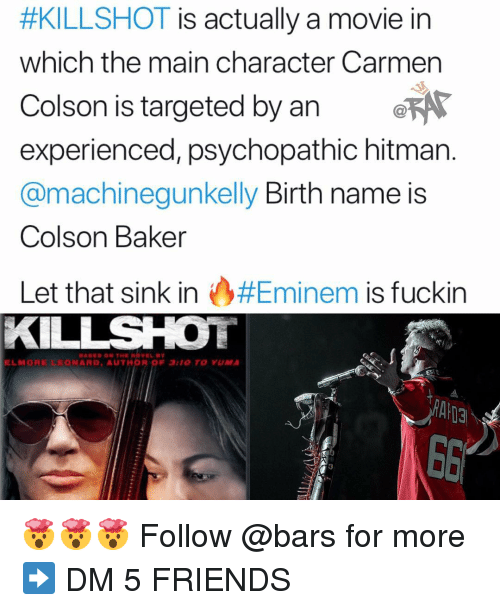 hitman:  #KILLSHOT is actually a movie in  which the main character Carmen  Colson is targeted by an e  experienced, psychopathic hitman.  @machinegunkelly Birth name is  Colson Baker  Let that sink in A.#Eminem is fuckin  KILLSHOT  ELMORE LEONARD, AUTHOR OF 3:10 TO YUMA  ESTR 🤯🤯🤯 Follow @bars for more ➡️ DM 5 FRIENDS