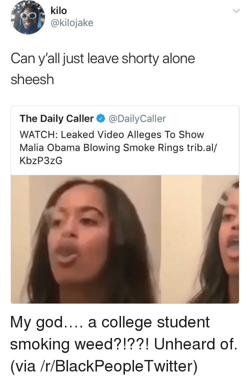 Malia Obama: kilo  @kilojake  Can y'all just leave shorty alone  sheesh  The Daily Caller@DailyCaller  WATCH: Leaked Video Alleges To Show  Malia Obama Blowing Smoke Rings trib.al/  KbzP3zG <p>My god&hellip;. a college student smoking weed?!??! Unheard of. (via /r/BlackPeopleTwitter)</p>