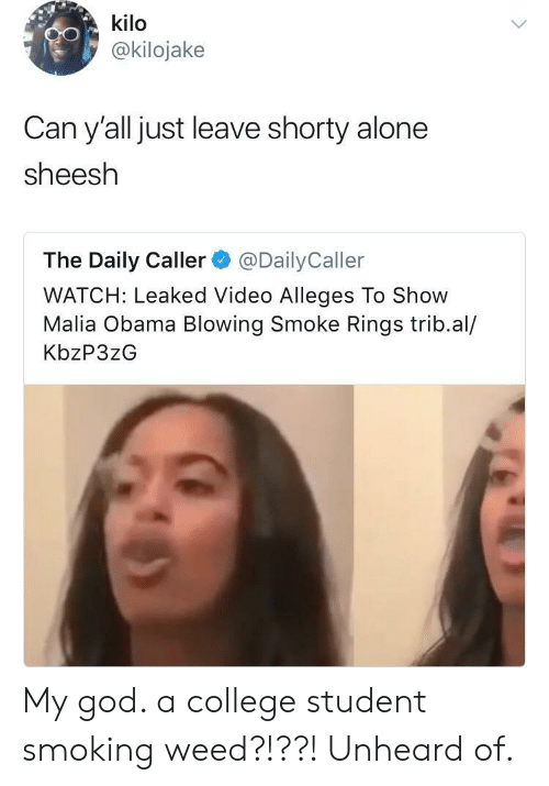 Malia Obama: kilo  @kilojake  Can y'all just leave shorty alone  sheesh  The Daily Caller@DailyCaller  WATCH: Leaked Video Alleges To Show  Malia Obama Blowing Smoke Rings trib.al/  KbzP3zG My god. a college student smoking weed?!??! Unheard of.