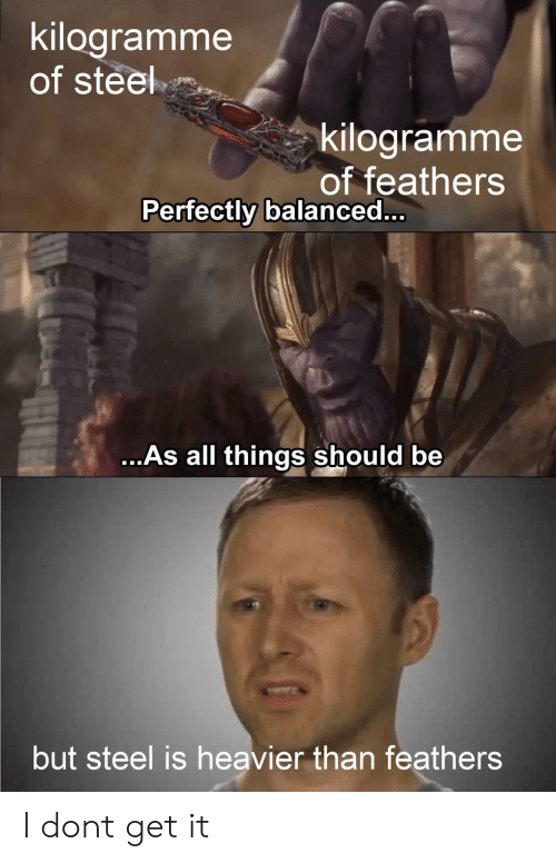 Steel, All, and Get: kilogramme  of steel  kilogramme  of feathers  Perfectly balanced..  ...As all things should be  but steel is heavier than feathers I dont get it