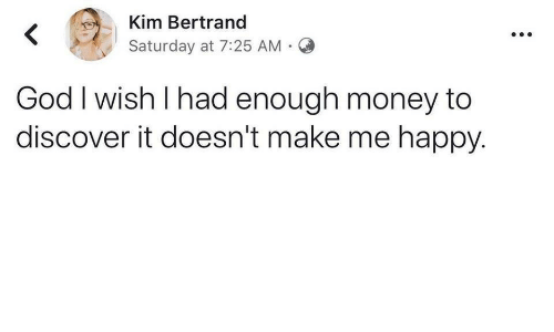 God, Money, and Discover: Kim Bertrand  <  Saturday at 7:25 AM  God I wish I had enough money to  discover it doesn't make me happy.