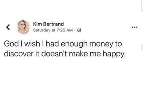God, Money, and Discover: Kim Bertrand  Saturday at 7:25 AM Q  God I wish I had enough money to  discover it doesn't make me happy  :