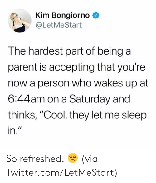 "Dank, Twitter, and Cool: Kim Bongiorno *  @LetMeStart  The hardest part of being a  parent is accepting that you're  now a person who wakes up at  6:44am on a Saturday and  thinks, ""Cool, they let me sleep  In So refreshed. 😒  (via Twitter.com/LetMeStart)"